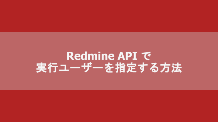 Redmine API で実行ユーザーを指定する方法